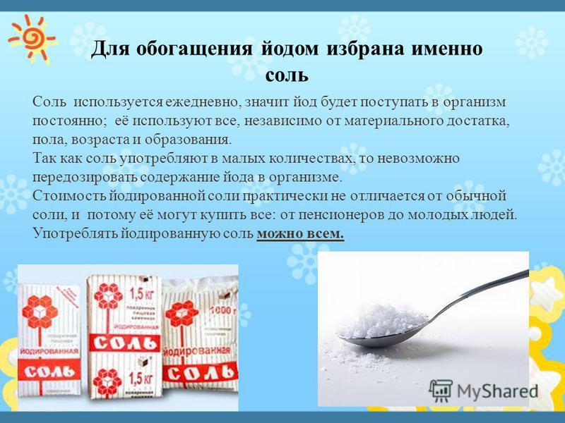 Соль используется ежедневно, значит йод будет поступать в организм постоянно; её используют все, независимо от материального достатка, пола, возраста и образования. Так как соль употребляют в малых количествах, то невозможно передозировать содержание