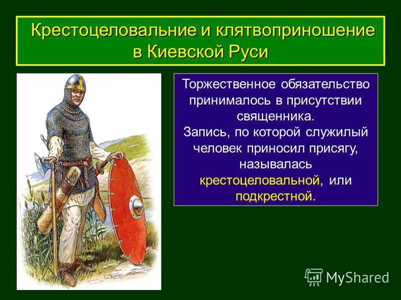 Торжественное обязательство принималось в присутствии священника. Запись, по которой служилый человек приносил присягу, называлась крестоцеловальной, или под крестной. Крестоцеловальние и клятвоприношение в Киевской Руси Крестоцеловальние и клятвопри