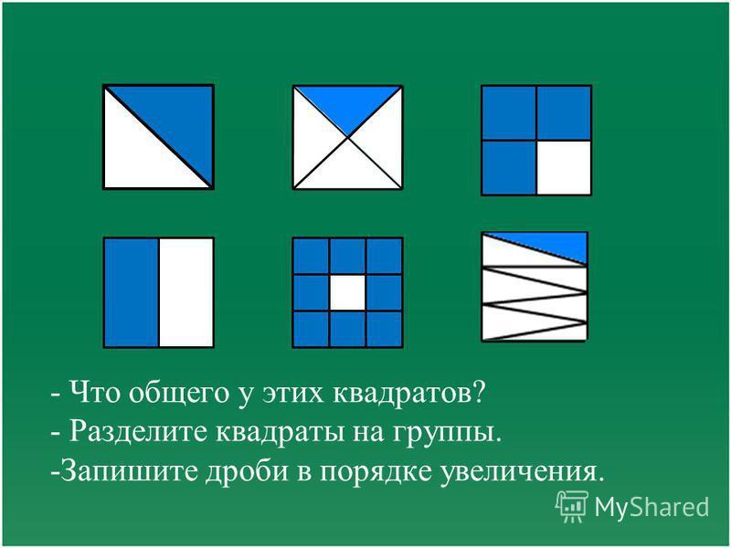 - Что общего у этих квадратов? - Разделите квадраты на группы. -Запишите дроби в порядке увеличения.