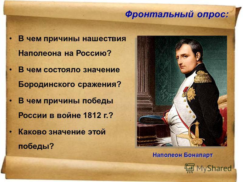 Фронтальный опрос: В чем причины нашествия Наполеона на Россию? В чем состояло значение Бородинского сражения? В чем причины победы России в войне 1812 г.? Каково значение этой победы? Наполеон Бонапарт