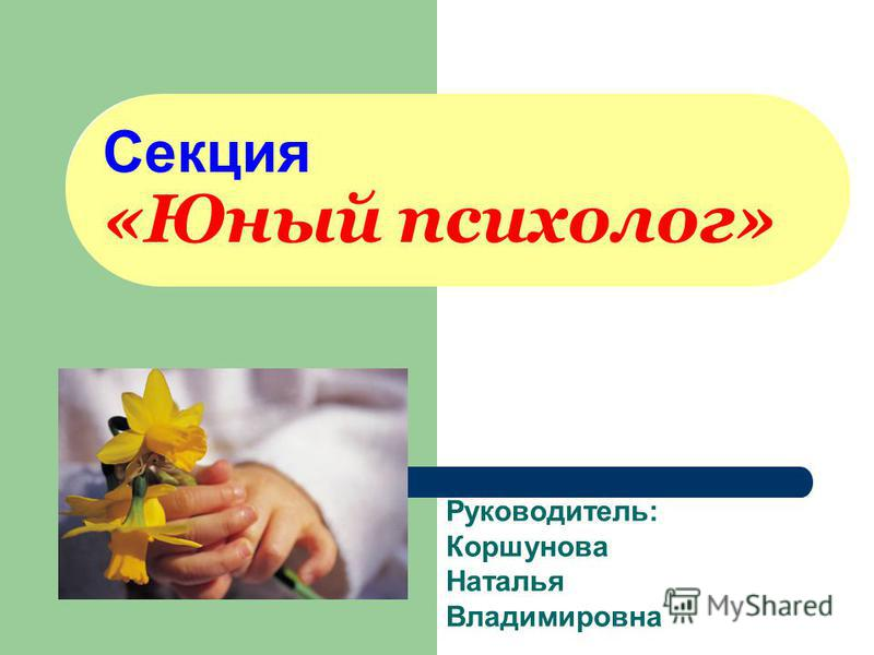 Секция «Юный психолог» Руководитель: Коршунова Наталья Владимировна