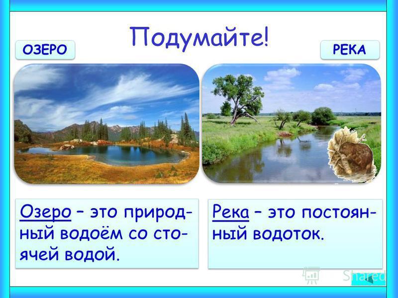 Подумайте! Озеро – это природный водоём со сто- ячей водой. Озеро – это природный водоём со сто- ячей водой. Река – это постоянный водоток. Река – это постоянный водоток. ОЗЕРО РЕКА