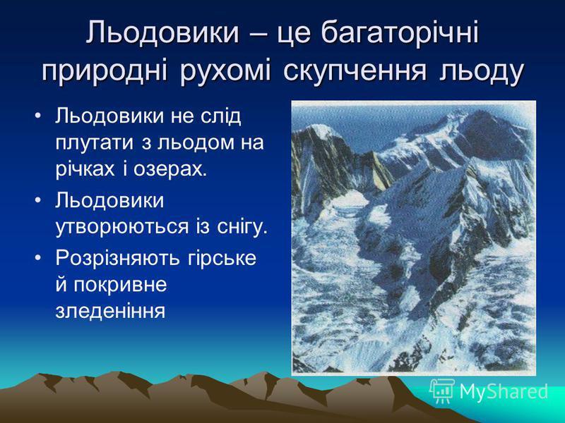 Льодовики – це багаторічні природні рухомі скупчення льоду Льодовики не слід плутати з льодом на річках і озерах. Льодовики утворюються із снігу. Розрізняють гірське й покривне зледеніння