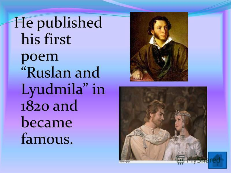 He published his first poem Ruslan and Lyudmila in 1820 and became famous.