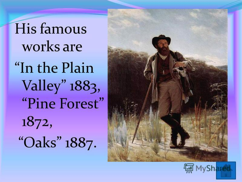 His famous works are In the Plain Valley 1883, Pine Forest 1872, Oaks 1887.