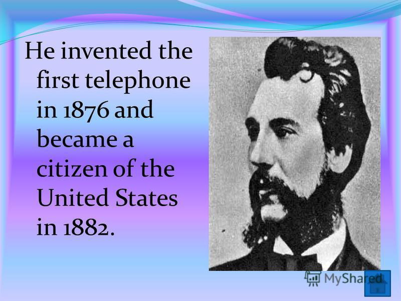 He invented the first telephone in 1876 and became a citizen of the United States in 1882.
