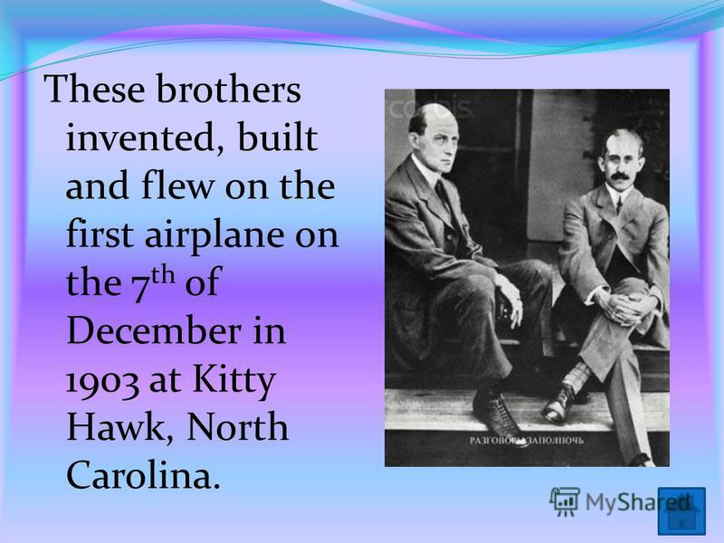 These brothers invented, built and flew on the first airplane on the 7 th of December in 1903 at Kitty Hawk, North Carolina.