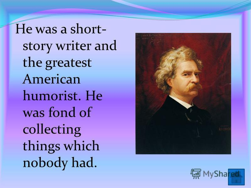 He was a short- story writer and the greatest American humorist. He was fond of collecting things which nobody had.