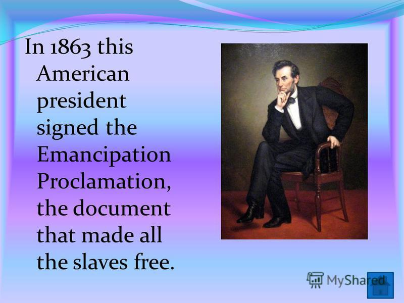 In 1863 this American president signed the Emancipation Proclamation, the document that made all the slaves free.