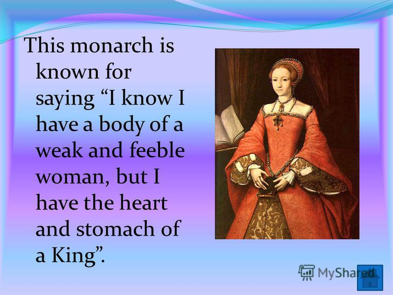 This monarch is known for saying I know I have a body of a weak and feeble woman, but I have the heart and stomach of a King.
