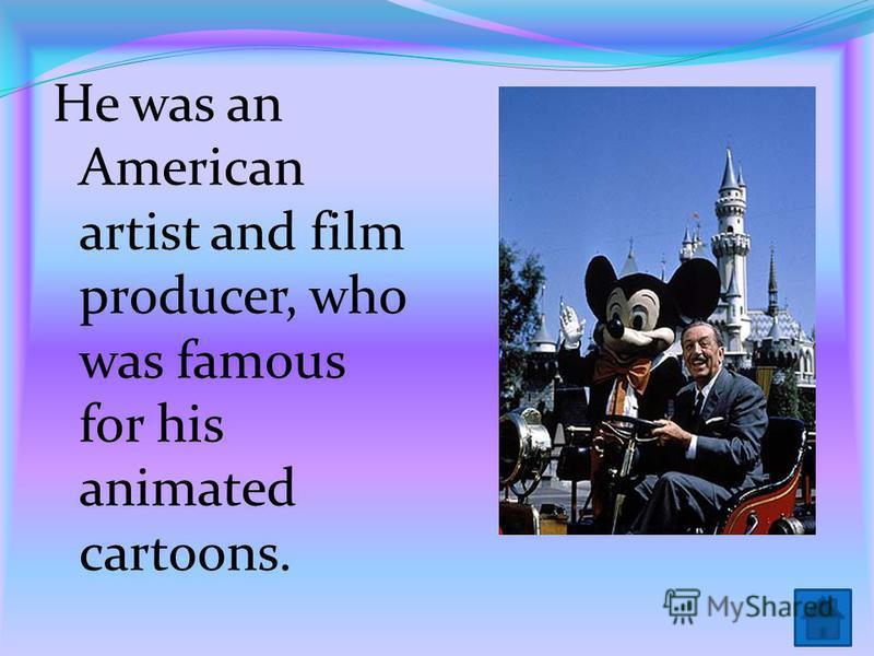 He was an American artist and film producer, who was famous for his animated cartoons.