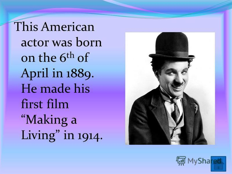 This American actor was born on the 6 th of April in 1889. He made his first film Making a Living in 1914.