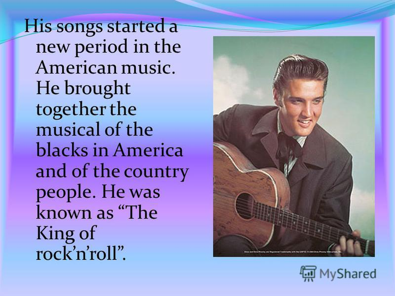 His songs started a new period in the American music. He brought together the musical of the blacks in America and of the country people. He was known as The King of rocknroll.
