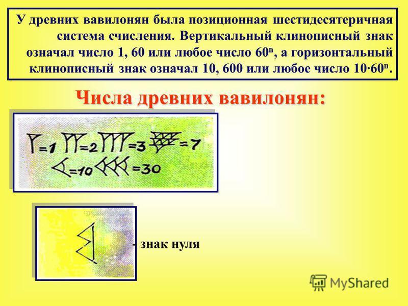 У древних вавилонян была позиционная шестидесятеричная система счисления. Вертикальный клинописный знак означал число 1, 60 или любое число 60 n, а горизонтальный клинописный знак означал 10, 600 или любое число 1060 n. Числа древних вавилонян: - зна