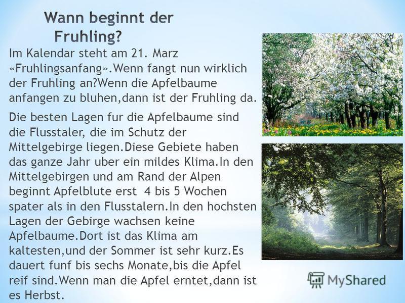 Im Kalendar steht am 21. Marz «Fruhlingsanfang».Wenn fangt nun wirklich der Fruhling an?Wenn die Apfelbaume anfangen zu bluhen,dann ist der Fruhling da. Die besten Lagen fur die Apfelbaume sind die Flusstaler, die im Schutz der Mittelgebirge liegen.D