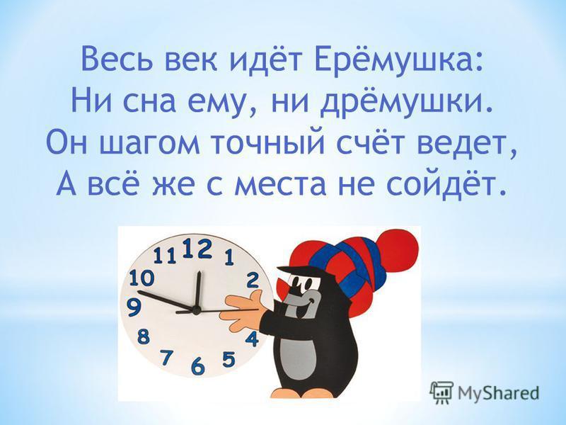 Весь век идёт Ерёмушка: Ни сна ему, ни дрёмушки. Он шагом точный счёт ведет, А всё же с места не сойдёт.