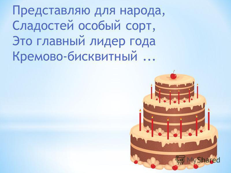 Представляю для народа, Сладостей особый сорт, Это главный лидер года Кремово-бисквитный...