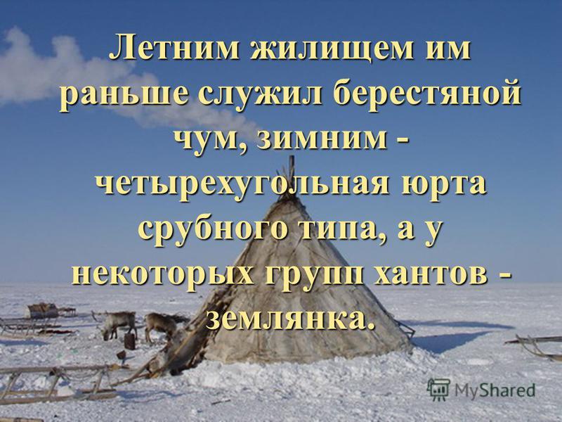 Летним жилищем им раньше служил берестяной чум, зимним - четырехугольная юрта срубного типа, а у некоторых групп хантов - землянка.