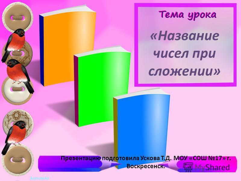 «Название чисел при сложении» Презентацию подготовила Ускова Т.Д. МОУ «СОШ 17» г. Воскресенск.