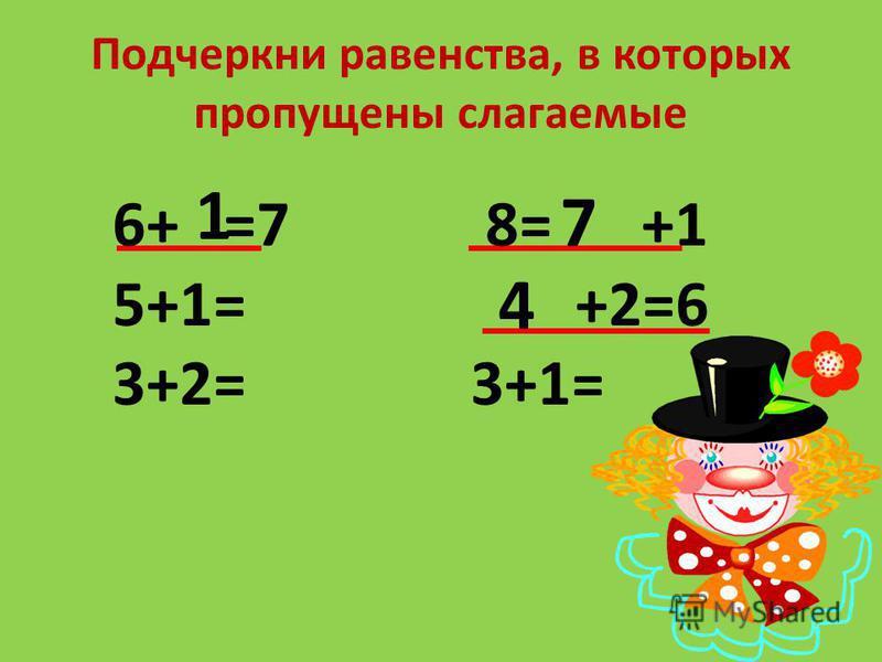 Подчеркни равенства, в которых пропущены слагаемые 6+ =7 8= +1 5+1= +2=6 3+2= 3+1= 4 7 1