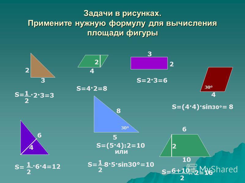 Задачи в рисунках. Примените нужную формулу для вычисления площади фигуры 2 3 4 2 3 2 5 6 10 6 4 S= S=4·2=8 S=2·3=6 S=(4·4)·sin 30° = 8 S= S=(5·4):2=10 S= 4 30° 8 или S= 1212 8·5·sin30°=10 1212 ·2·3=3 6+10 2 ·2=16 1212 ·6·4=12 2