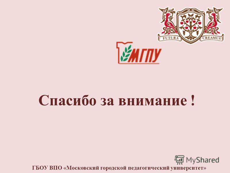 Спасибо за внимание ! ГБОУ ВПО «Московский городской педагогический университет»