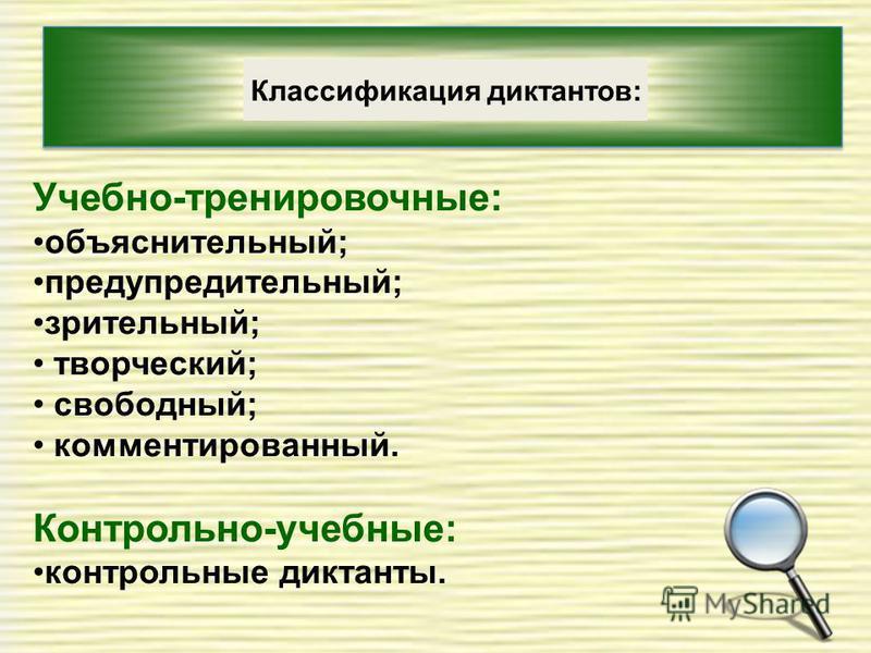 Классификация диктантов: Учебно-тренировочные: объяснительный; предупредительный; зрительный; творческий; свободный; комментированный. Контрольно-учебные: контрольные диктанты.