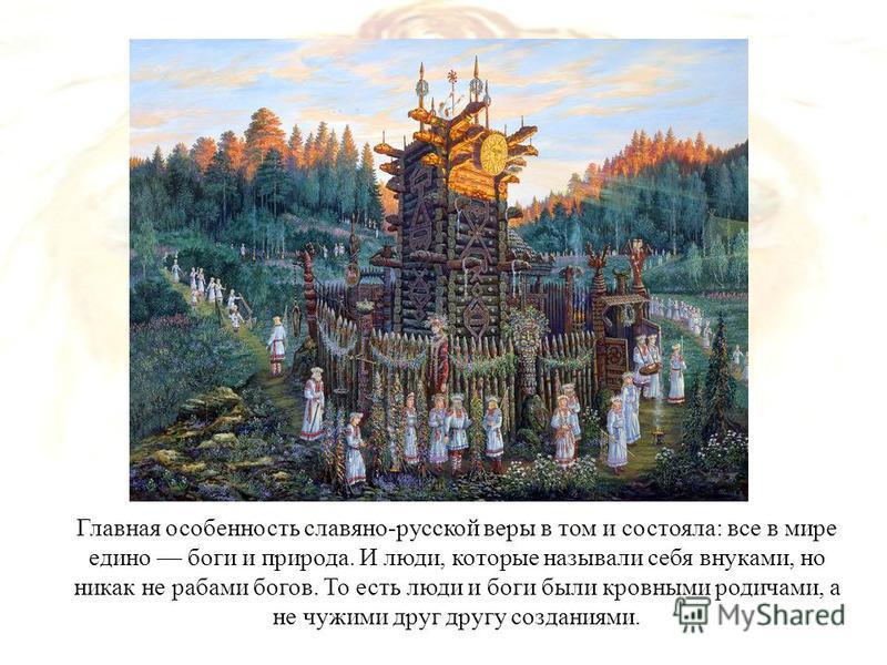 Главная особенность славяно-русской веры в том и состояла: все в мире едино боги и природа. И люди, которые называли себя внуками, но никак не рабами богов. То есть люди и боги были кровными родичами, а не чужими друг другу созданиями.