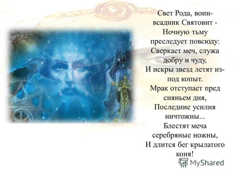 Свет Рода, воин- всадник Святовит - Ночную тьму преследует повсюду: Сверкает меч, служа добру и чуду, И искры звезд летят из- под копыт. Мрак отступает пред сияньем дня, Последние усилия ничтожны... Блестят меча серебряные ножны, И длится бег крылато