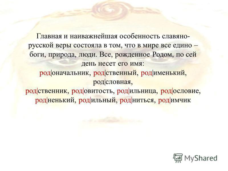 Главная и наиважнейшая особенность славяно- русской веры состояла в том, что в мире все едино – боги, природа, люди. Все, рожденное Родом, по сей день несет его имя: род|оначальник, род|ственный, род|миленький, род|словная, род|ст веник, род|овитость