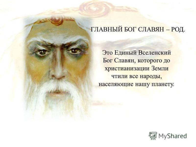 ГЛАВНЫЙ БОГ СЛАВЯН – РОД. Это Единый Вселенский Бог Славян, которого до христианизации Земли чтили все народы, населяющие нашу планету.