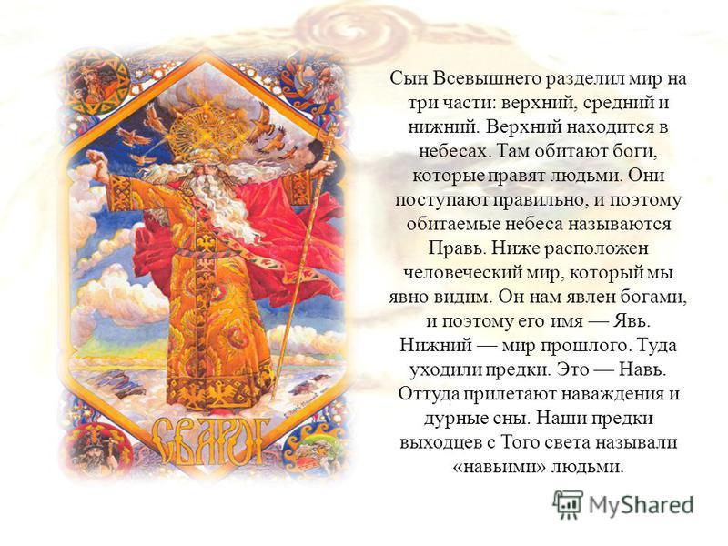 Сын Всевышнего разделил мир на три части: верхний, средний и нижний. Верхний находится в небесах. Там обитают боги, которые правят людьми. Они поступают правильно, и поэтому обитаемые небеса называются Правь. Ниже расположен человеческий мир, который