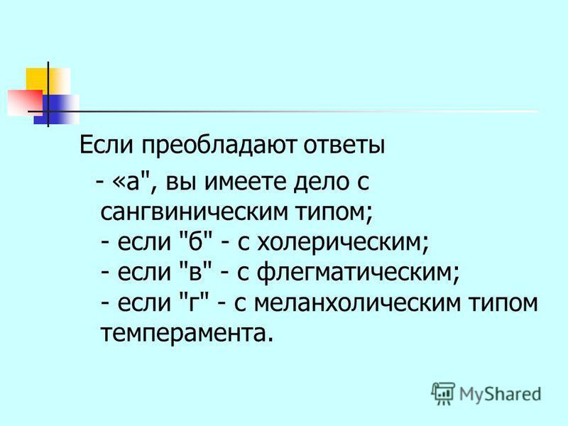 Если преобладают ответы - «а, вы имеете дело с сангвиническим типом; - если б - с холерическим; - если в - с флегматическим; - если г - с меланхолическим типом темперамента.