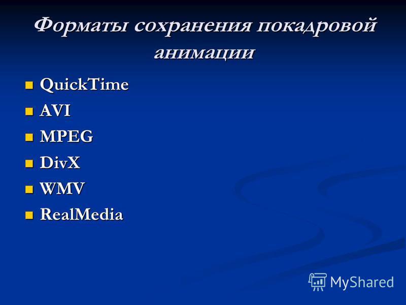 Форматы сохранения покадровой анимации QuickTime QuickTime AVI AVI MPEG MPEG DivX DivX WMV WMV RealMedia RealMedia