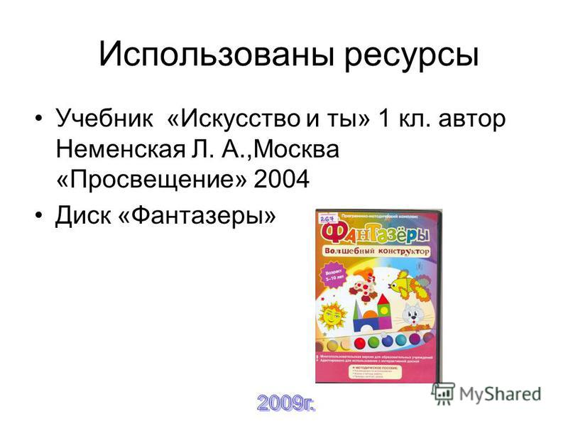 Использованы ресурсы Учебник «Искусство и ты» 1 кл. автор Неменская Л. А.,Москва «Просвещение» 2004 Диск «Фантазеры»