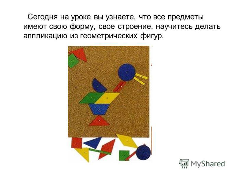 Сегодня на уроке вы узнаете, что все предметы имеют свою форму, свое строение, научитесь делать аппликацию из геометрических фигур.
