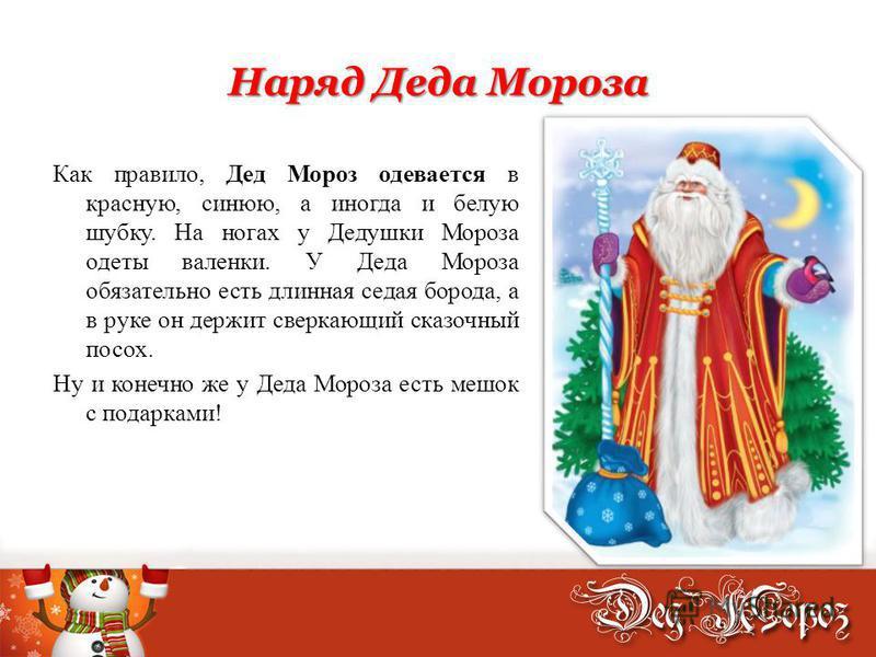 Наряд Деда Мороза Как правило, Дед Мороз одевается в красную, синюю, а иногда и белую шубку. На ногах у Дедушки Мороза одеты валенки. У Деда Мороза обязательно есть длинная седая борода, а в руке он держит сверкающий сказочный посох. Ну и конечно же