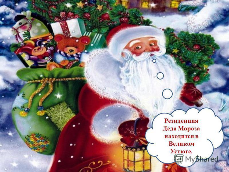 Где живет Дед Мороз? Резиденция Деда Мороза находится в Великом Устюге.