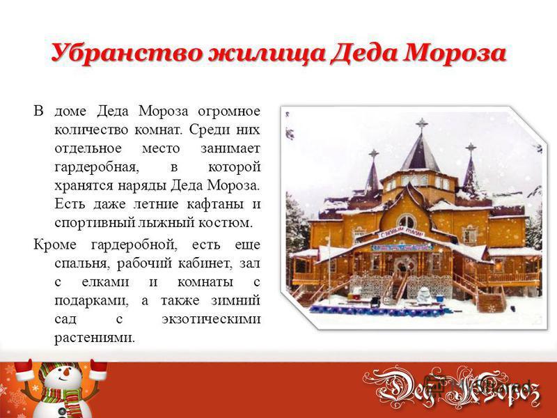 Убранство жилища Деда Мороза В доме Деда Мороза огромное количество комнат. Среди них отдельное место занимает гардеробная, в которой хранятся наряды Деда Мороза. Есть даже летние кафтаны и спортивный лыжный костюм. Кроме гардеробной, есть еще спальн
