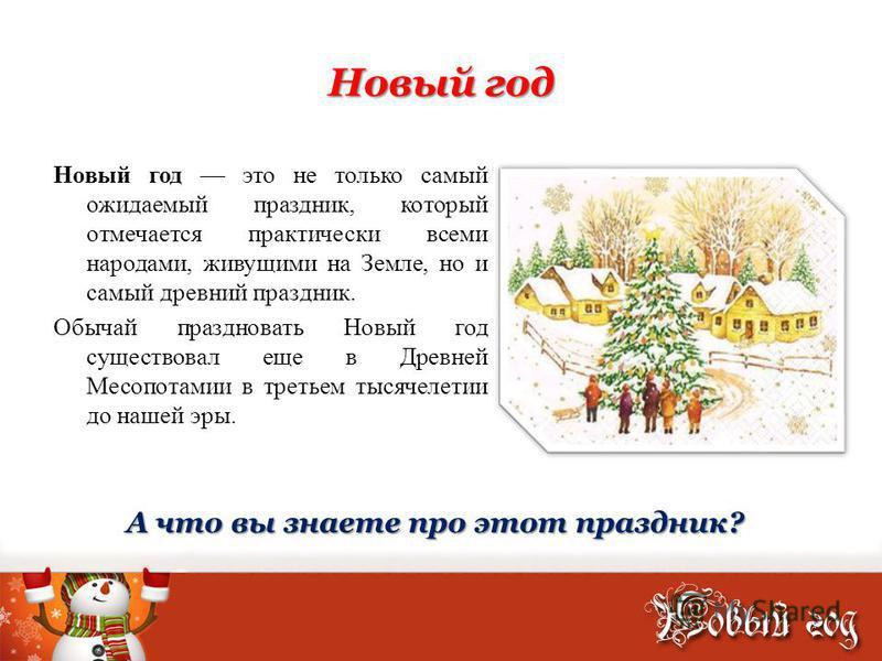 Новый год Новый год это не только самый ожидаемый праздник, который отмечается практически всеми народами, живущими на Земле, но и самый древний праздник. Обычай праздновать Новый год существовал еще в Древней Месопотамии в третьем тысячелетии до наш