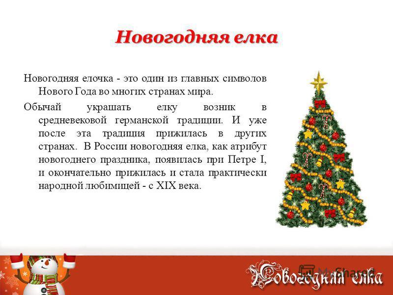 Новогодняя елка Новогодняя елочка - это один из главных символов Нового Года во многих странах мира. Обычай украшать елку возник в средневековой германской традиции. И уже после эта традиция прижилась в других странах. В России новогодняя елка, как а