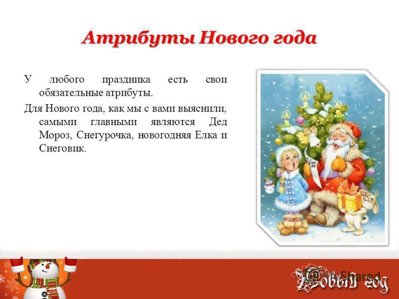Атрибуты Нового года У любого праздника есть свои обязательные атрибуты. Для Нового года, как мы с вами выяснили, самыми главными являются Дед Мороз, Снегурочка, новогодняя Елка и Снеговик.
