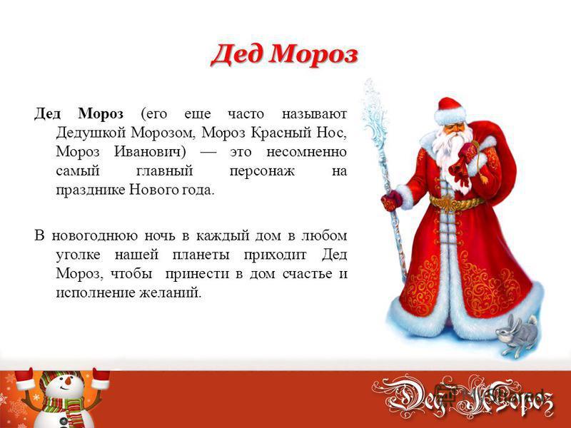 Дед Мороз Дед Мороз (его еще часто называют Дедушкой Морозом, Мороз Красный Нос, Мороз Иванович) это несомненно самый главный персонаж на празднике Нового года. В новогоднюю ночь в каждый дом в любом уголке нашей планеты приходит Дед Мороз, чтобы при