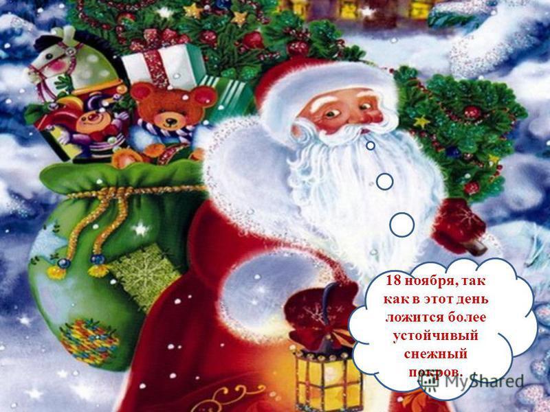 А когда у Деда Мороза день рождения? 18 ноября, так как в этот день ложится более устойчивый снежный покров.