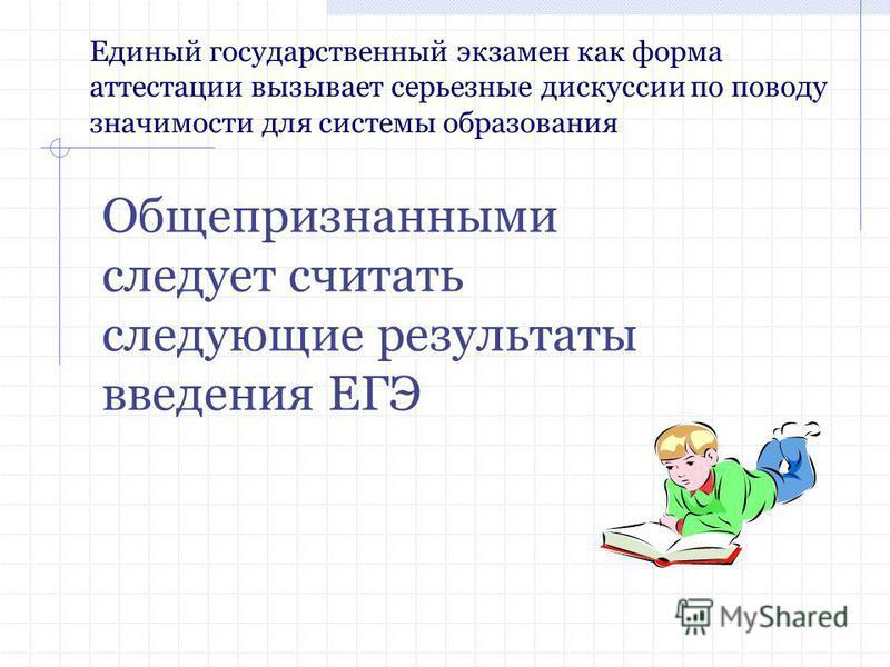 Единый государственный экзамен как форма аттестации вызывает серьезные дискуссии по поводу значимости для системы образования Общепризнанными следует считать следующие результаты введения ЕГЭ