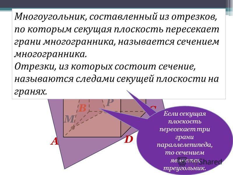 D B A C M N P MNP – сечение. A B C D Сечение параллелепипеда. Многоугольник, составленный из отрезков, по которым секущая плоскость пересекает грани многогранника, называется сечением многогранника. Отрезки, из которых состоит сечение, называются сле