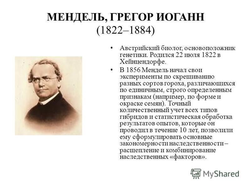 МЕНДЕЛЬ, ГРЕГОР ИОГАНН (1822–1884) Австрийский биолог, основоположник генетики. Родился 22 июля 1822 в Хейнцендорфе. В 1856 Мендель начал свои эксперименты по скрещиванию разных сортов гороха, различающихся по единичным, строго определенным признакам