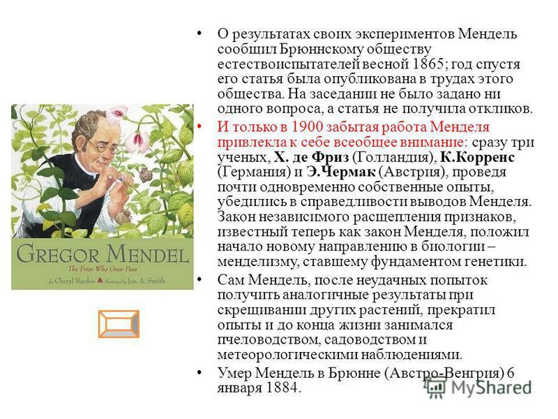 О результатах своих экспериментов Мендель сообщил Брюннскому обществу естествоиспытателей весной 1865; год спустя его статья была опубликована в трудах этого общества. На заседании не было задано ни одного вопроса, а статья не получила откликов. И то