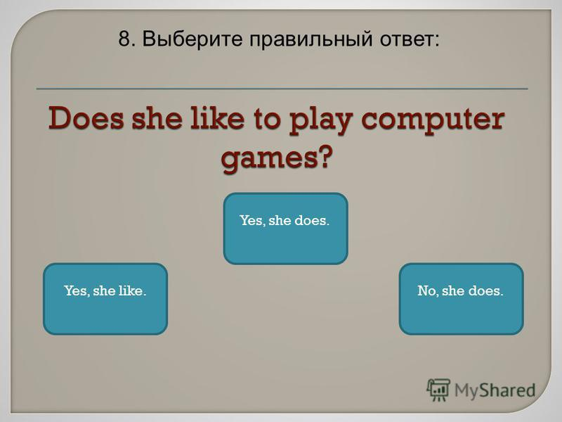 8. Выберите правильный ответ: Yes, she does. Yes, she like.No, she does.