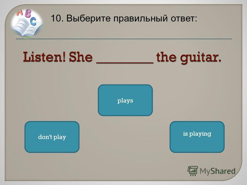 10. Выберите правильный ответ: is playing don't play plays